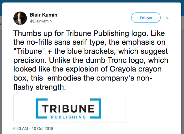 "Thumbs up for Tribune Publishing logo. Like the no-frills sans serif type, the emphasis on ""Tribune"" + the blue brackets, which suggest precision. Unlike the dumb Tronc logo, which looked like the explosion of Crayola crayon box, this embodies the company's non-flashy strength."